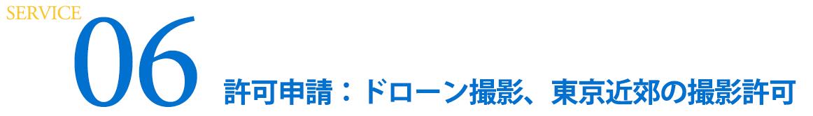 SERVICE 06  許可申請:ドローン撮影,東京近郊の撮影許可